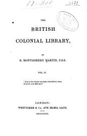 The British Colonial Library, [comprising a Popular and Authentic Description of All the Colonies of the British Empire, Their History--physical Geography--geology--climate--animal, Vegetable, and Mineral Kingdoms--government--finance--military Defence--commerce--shipping--monetary System--religion--population, White and Coloured--education and the Press--emigration, Social State, &c.]: Austral-Asia:comprising New South Wales, Van Diemen's Island, Swan River, South Australia, &c. 2d ed. 1839
