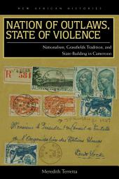 Nation of Outlaws, State of Violence: Nationalism, Grassfields Tradition, and State Building in Cameroon