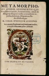 Metamorphoses Ovidii: Argvmentis Qvidem soluta oratione, Enarrationibus autem & Allegorijs Elegiaco uersu accuratissimè expositae