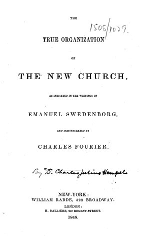 The True Organization of the New Church  as Indicated in the Writings of Emanuel Swedenborg  and Demonstrated by Charles Fourier   By Charles Julius Hempel