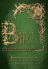 Beauty and the Beast - And Other Tales of Love in Unexpected Places (Origins of Fairy Tales from Around the World): Origins of Fairy Tales from Around the World