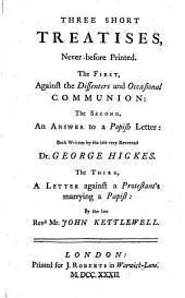 Three Short Treatises: Never Before Printed. The First, Against the Dissenters and Occasional Communion: ... Both Written by the Late Very Reverend Dr. George Hickes. The Third, a Letter Against a Protestant's Marrying a Papist: by the Late Revd Mr. John Kettlewell