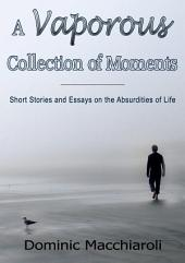 A Vaporous Collection of Moments: Short Stories and Essays on the Absurdities of Life