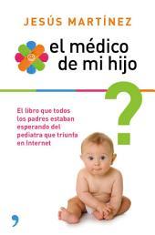 El médico de mi hijo: Resuelve por ti mismo los pequeños problemas en la crianza de tu bebé