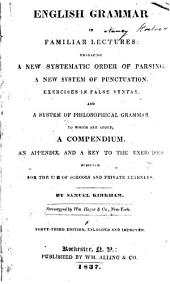 English Grammar in Familiar Lectures: Embracing a New Systematic Order of Parsing, a New System of Punctuation, Exercises in False Syntax, and a System of Philosophical Grammar to which are Added a Compendium, an Appendix, and a Key to the Exercises : Designed for the Use of Schools and Private Learners