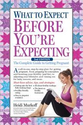 What to Expect Before You're Expecting: The Complete Guide to Getting Pregnant, Edition 2