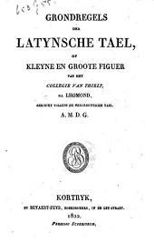 Grondregels der Latynsche tael, of Kleyne en groote figuur van het Collegie van Thielt
