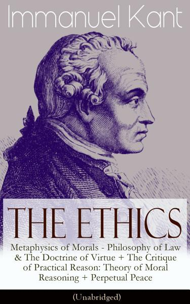 The Ethics Of Immanuel Kant Metaphysics Of Morals Philosophy Of Law The Doctrine Of Virtue The Critique Of Practical Reason Theory Of Moral Reasoning Perpetual Peace Unabridged