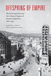 Offspring of Empire: The Koch'ang Kims and the Colonial Origins of Korean Capitalism, 1876-1945