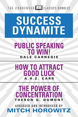 Success Dynamite  Condensed Classics   featuring Public Speaking to Win   How to Attract Good Luck  and The Power of Concentration PDF