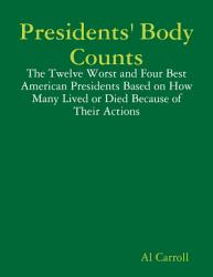 Presidents Body Counts The Twelve Worst And Four Best American Presidents Based On How Many Lived Or Died Because Of Their Actions Book PDF