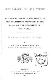 Supremacy of Scripture: An Examination Into the Principles and Statements Advanced in the Essay on the Education of the World in a Letter to the Rev. Dr. Frederick Temple