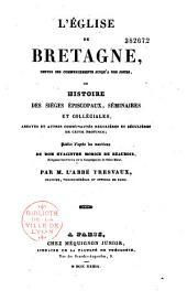 L'Église de Bretagne, depuis ses commencements jusqu'a nos jours: ou histoire des siéges épiscopaux, séminaires et collégiales, abbayes et autres communautés régulières et séculières de cette province