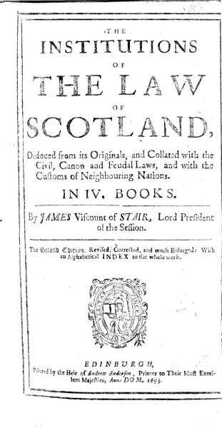 Download The Institutions of the Law of Scotland  Deduced from Its Originals  and Collated with the Civil  Canon  and Feudal Laws  and with the Customs of Neighbouring Nations     The Second Edition  Revised  Corrected  and Much Enlarged  Etc Book