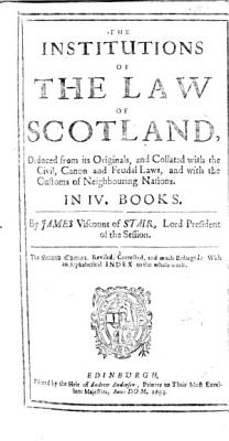 The Institutions of the Law of Scotland, Deduced from Its Originals, and Collated with the Civil, Canon, and Feudal Laws, and with the Customs of Neighbouring Nations ... The Second Edition, Revised, Corrected, and Much Enlarged, Etc