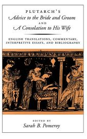 Plutarch's Advice to the Bride and Groom and A Consolation to His Wife : English Translations, Commentary, Interpretive Essays, and Bibliography: English Translations, Commentary, Interpretive Essays, and Bibliography