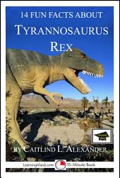14 Fun Facts About Tyrannosaurus Rex: A 15-Minute Book: Educational Version