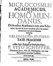 Microcosmus Academicus Seu Homo Mundanus: Dictionibus Academicis ... ad aeternam verae gloriae lauream deductus ...