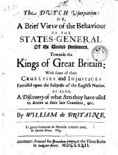 The Dutch Usurpation Or a Brief View of the Bahaviour of the States-General of the United Provinces, Towards the Kings of Great Britain with Some of Their Cruelties and Injustices Exercised Upon the Subjects of the English Nation. as Also, a Discovery of what Arts They Have Used Tot Arrive at Their Late Grandeur, Etc