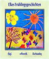 Elkes Frühlingsgeschichten: 12 Geschichten und Märchen rund um die Frühlingszeit