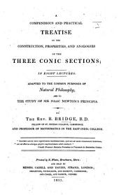 A Compendious and Practical Treatise on the Construction, Properties, and Analogies of the Three Conic Sections; in eight lectures. Adapted to the common purposes of natural philosophy, and to the study of Sir Isaac Newton's Principia