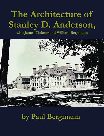 The Architecture of Stanley D  Anderson  with James Ticknor and William Bergmann PDF