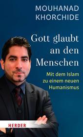 Gott glaubt an den Menschen: Mit dem Islam zu einem neuen Humanismus