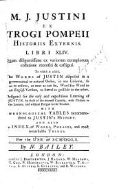 M.J. Justini ex Trogi Pompeii Historiis externis: Libri XLIV. Quam diligentissime ex variorum exemplorum collatione recensiti & castigati. To which is added, the words of Justin disposed in a grammatical or natural order ... With chronological tables accommodated to Justin's History. And also an index of words, phrases and most remarkable things. For the use of schools