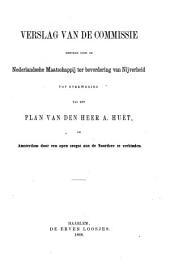Verslag van de Commissie benoemd door de Nederlandsche Maatschappij ter bevordering van nijverheid tot overweging van het plan van den heer A. Huët, om Amsterdam door een open zeegat aan de Noordzee te verbinden: Volume 1