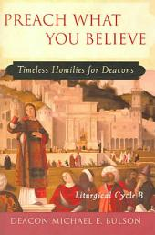 Preach What You Believe: Timeless Homilies for Deacons-- Liturgical Cycle B