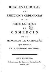 Reales cedulas de ereccion y ordenanzas de los tres cuerpos de comercio de el Principado de Cathaluña que residen en la ciudad de Barcelona