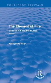 The Element of Fire (Routledge Revivals): Science, Art and the Human World