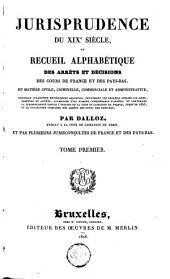 Jurisprudence du XIXe siècle, ou Recueil alphabétique des arrêts et décisions des cours de France et des Pays-Bas, en matière civile, criminelle, commerciale et administrative [...]: Volume1