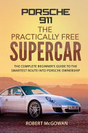 Porsche 911: The Practically Free Supercar: The Complete Beginner's Guide to the Smartest Route Into Porsche Ownership