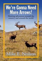 We're Gonna Need More Arrows!: Hunting adventures around the country and around the world