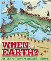 When on Earth?: History as You've Never Seen It Before!