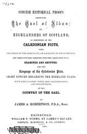 Concise Historical Proofs Respecting the Gael of Alban: Or, Highlanders of Scotland as Descended of the Caledonian Picts, with the Origin of the Irish Scots, Or Dalriads, in North Britain, and Their Supposed Conquest Over the Caledonian Picts, Examined and Refuted, Also the Language of the Caledonian Picts, Short Notices Regarding the Highland Clans, with Explanatory Notes, Map, Illustrations, and Descriptions, of the Country of the Gael, Volume 1