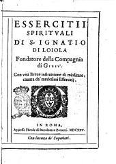 Essercitii spirituali di S. Ignatio di Loiola fondatore della Compagnia Giesù. Con vna breue instruttione di meditare, cauata da' medesimi essercitii