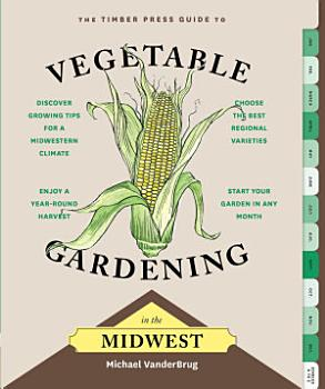 The Timber Press Guide to Vegetable Gardening in the Midwest PDF