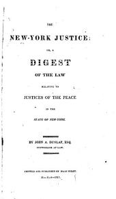 The New-York Justice, Or, A Digest of the Law Relative to Justices of the Peace in the State of New-York