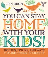 You Can Stay Home with Your Kids!: 100 Tips, Tricks, and Ways to Make It Work on a Budget