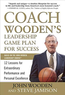 Coach Wooden s Leadership Game Plan for Success  12 Lessons for Extraordinary Performance and Personal Excellence PDF