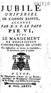 Jubilé Universel de l'Année Sainte, accordé par N. S. P. le Pape Pie VI, avec le Mandement de Monseigneur l'Archevêque de Lyon, Une Instruction en forme de Catéchisme, & des Prieres, pour le Jubilé