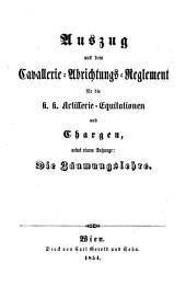 Auszug aus dem Cavallerie-Abrichtungs-Reglement für die k.k. Artillerie-Equitationen und Chargen, nebst einem Anhange: Die Zäumungslehre