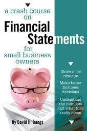 A Crash Course on Financial Statements: Drive More Revenue, Make Better Business Decisions, Understand the Numbers and What They Mean