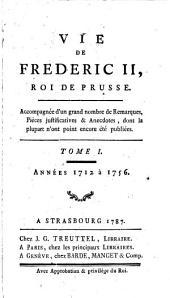 Vie De Frederic II., Roi De Prusse: Accompagnée d'un grand nombre de Remarques, Pièces justificatives & Anecdotes, dont la plupart n'ont point encore été publiées. Années 1712 à 1756, Volume1