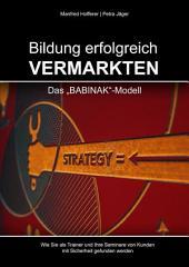 Bildung erfolgreich vermarkten: Das BABINAK-Modell - Wie Sie als Trainer und Ihre Seminare von Kunden mit Sicherheit gefunden werden., Ausgabe 2