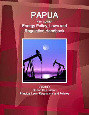 Papua New Guinea Energy Policy, Laws and Regulation Handbook Volume 1 Oil and Gas Sector: Principal Laws, Regulations and Policies