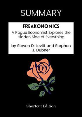 SUMMARY   Freakonomics  A Rogue Economist Explores The Hidden Side Of Everything By Steven D  Levitt And Stephen J  Dubner