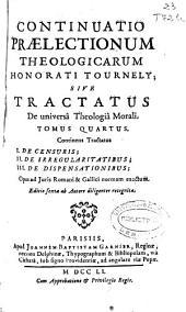 Continuatio praelectionum theologicarum Honorati Tournely sive Tractatus de universâ Theologiâ Morali tomus quartus: continens Tractatus I. De censuris, II. de irregularitatibus, III. De dispensationibus ...